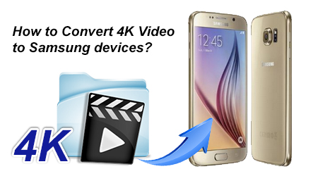 convert and play 4k video to Samsung Galaxy